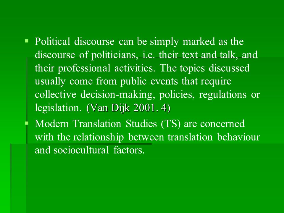 Political discourse can be simply marked as the discourse of politicians, i.e. their text and talk, and their professional activities. The topics discussed usually come from public events that require collective decision-making, policies, regulations or legislation. (Van Dijk 2001. 4)
