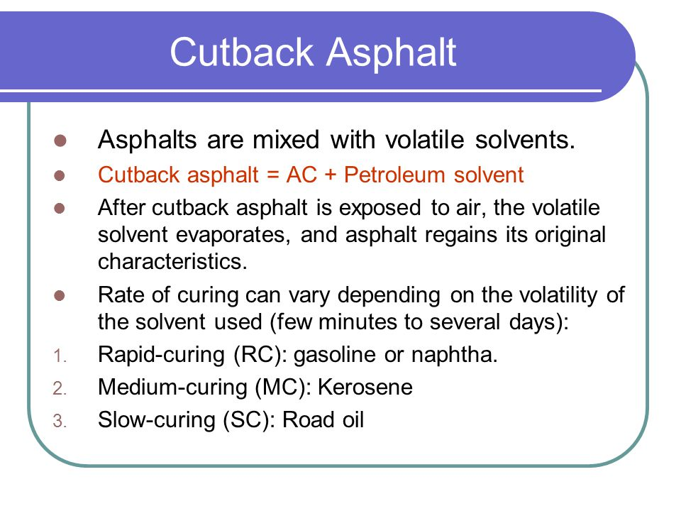 Cutback Asphalt Asphalts are mixed with volatile solvents.