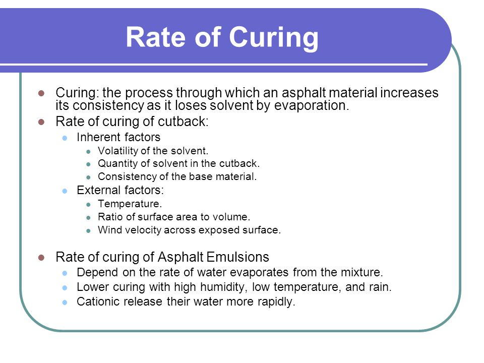 Rate of Curing Curing: the process through which an asphalt material increases its consistency as it loses solvent by evaporation.