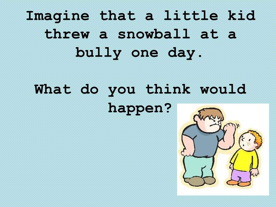 Imagine that a little kid threw a snowball at a bully one day