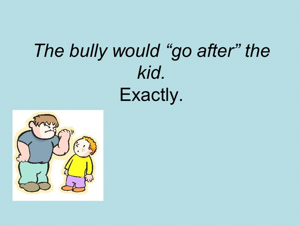 The bully would go after the kid. Exactly.
