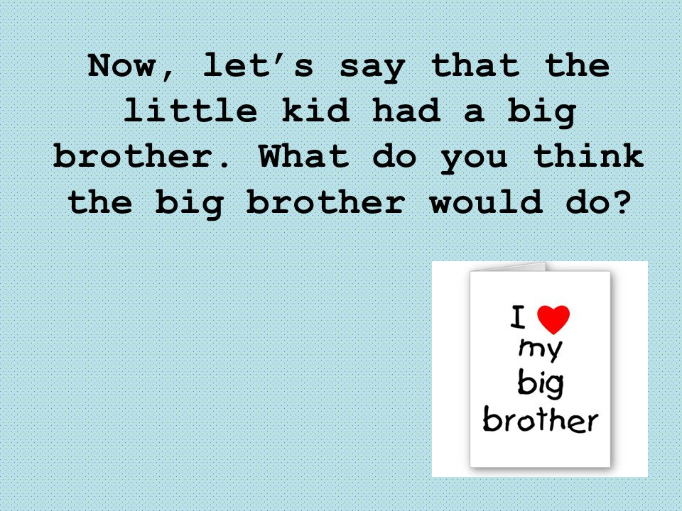 Now, let's say that the little kid had a big brother
