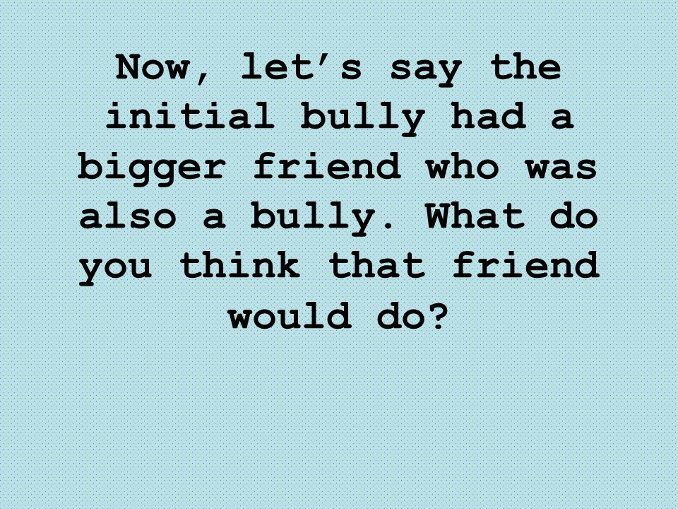 Now, let's say the initial bully had a bigger friend who was also a bully.