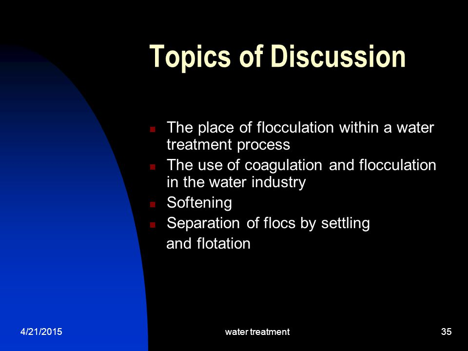 Topics of Discussion The place of flocculation within a water treatment process. The use of coagulation and flocculation in the water industry.