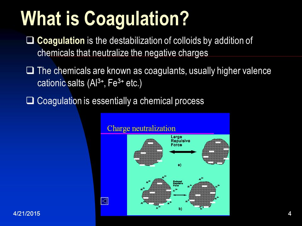 What is Coagulation Coagulation is the destabilization of colloids by addition of. chemicals that neutralize the negative charges.