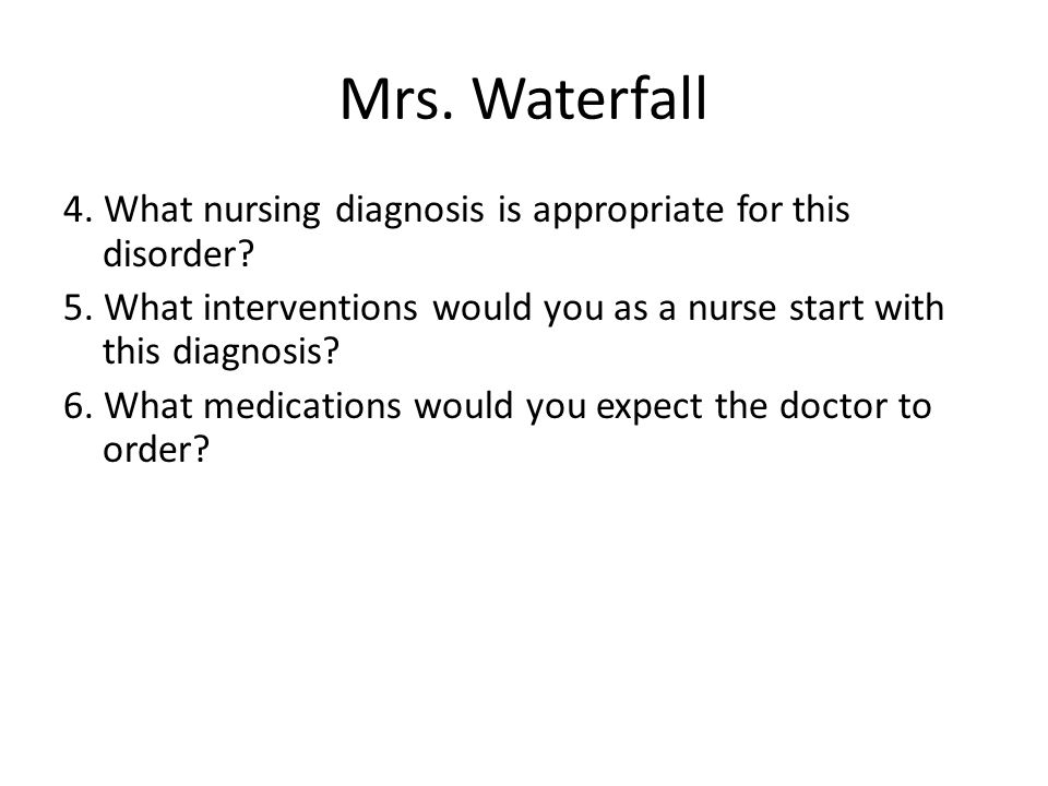 Mrs. Waterfall 4. What nursing diagnosis is appropriate for this disorder 5. What interventions would you as a nurse start with this diagnosis