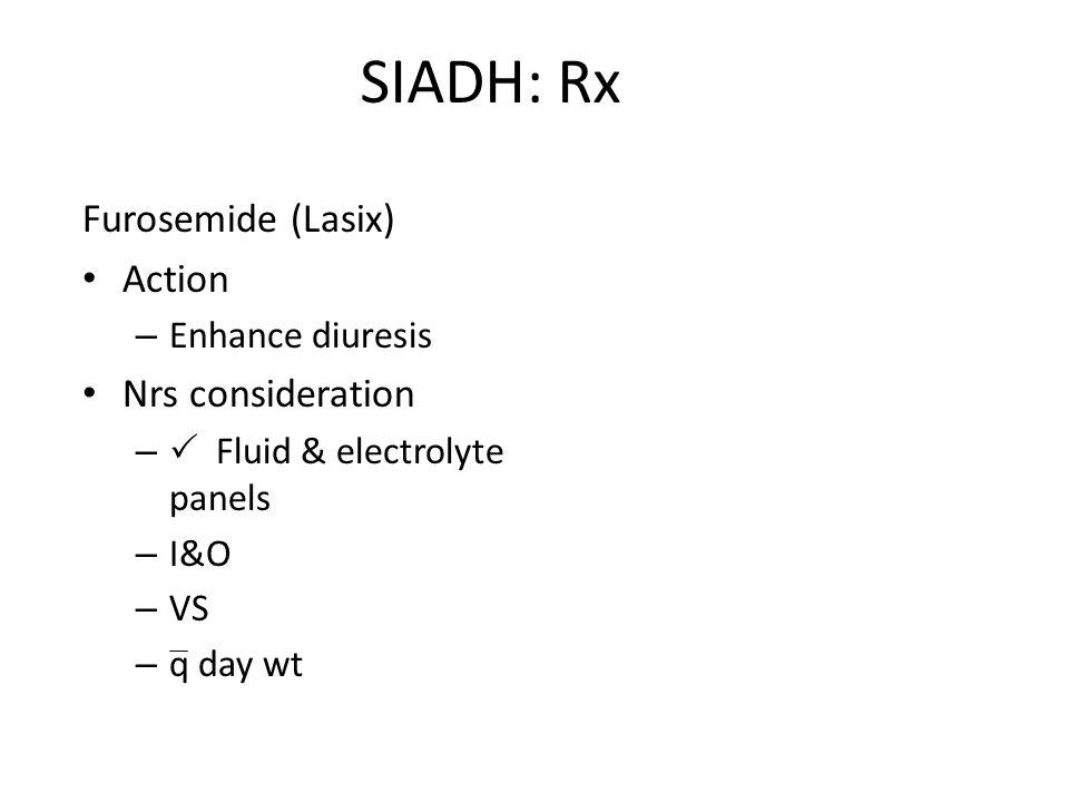 SIADH: Rx Furosemide (Lasix) Action Nrs consideration Enhance diuresis