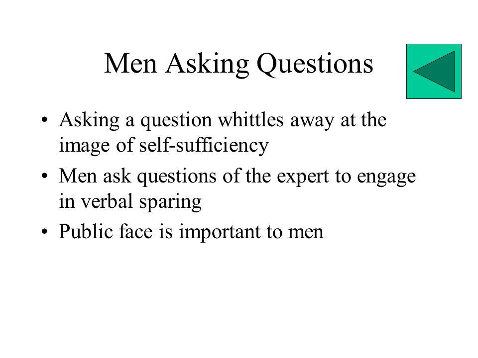 Men Asking Questions Asking a question whittles away at the image of self-sufficiency. Men ask questions of the expert to engage in verbal sparing.