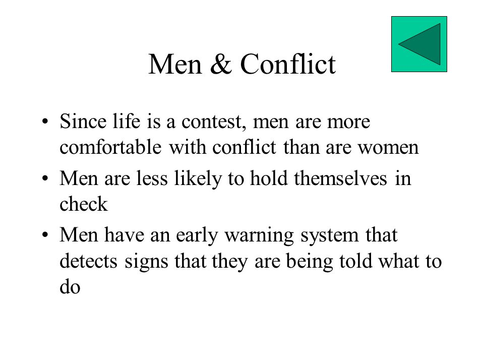 Men & Conflict Since life is a contest, men are more comfortable with conflict than are women. Men are less likely to hold themselves in check.