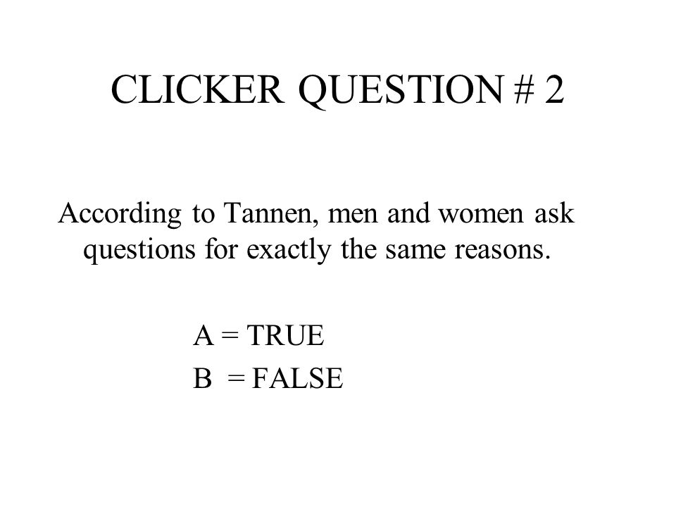 CLICKER QUESTION # 2 According to Tannen, men and women ask questions for exactly the same reasons.