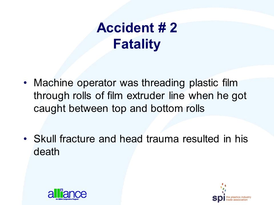Accident # 2 Fatality Machine operator was threading plastic film through rolls of film extruder line when he got caught between top and bottom rolls.