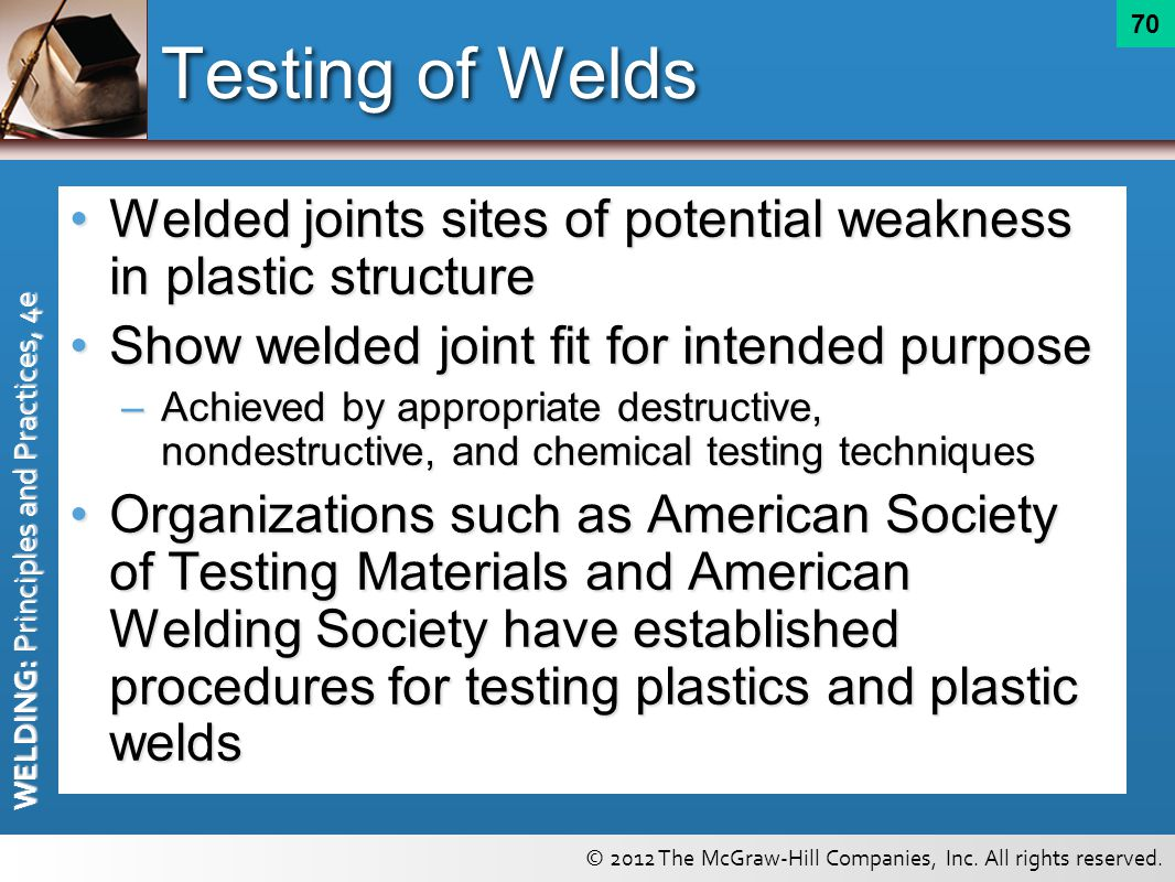 Testing of Welds Welded joints sites of potential weakness in plastic structure. Show welded joint fit for intended purpose.