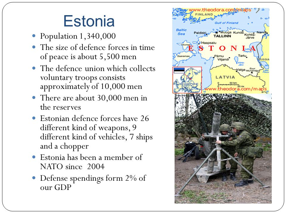 Estonia Population 1,340,000. The size of defence forces in time of peace is about 5,500 men.