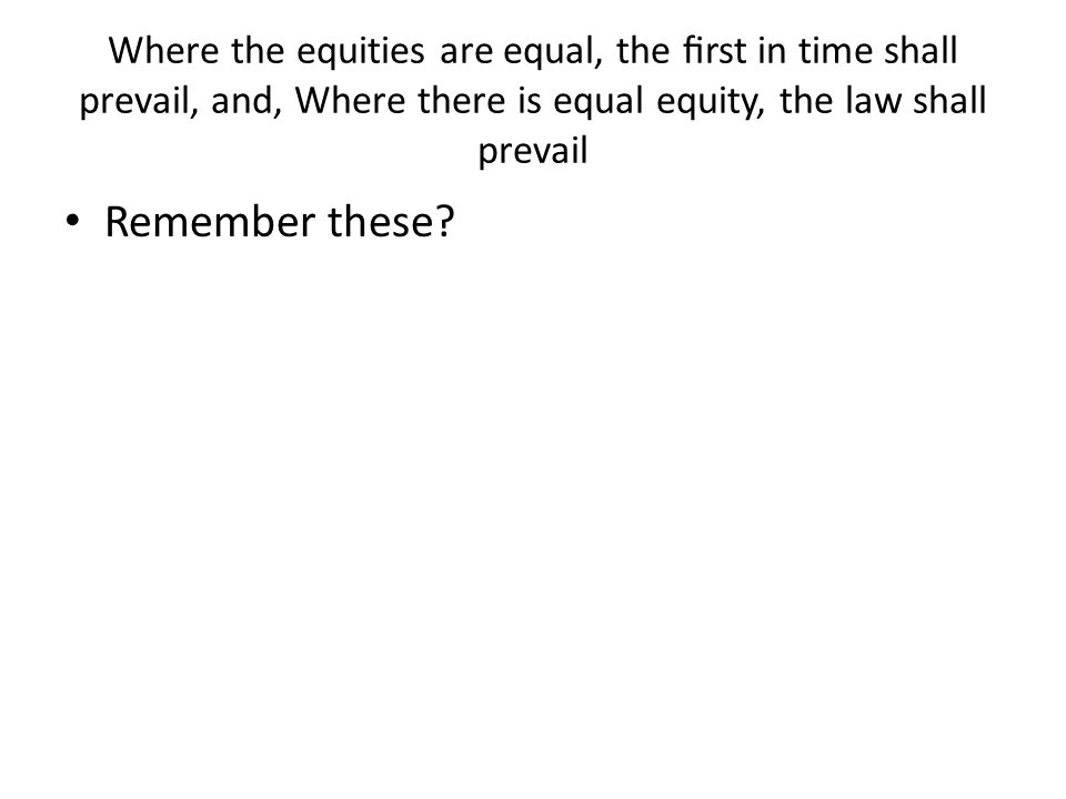 Where the equities are equal, the first in time shall prevail, and, Where there is equal equity, the law shall prevail
