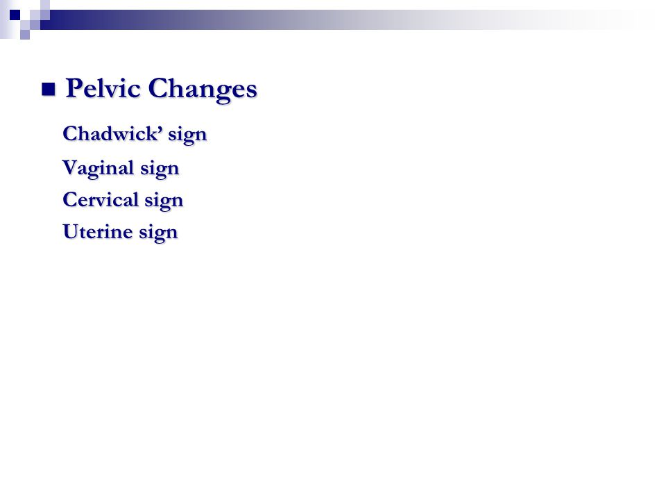 Pelvic Changes Chadwick' sign Vaginal sign Cervical sign Uterine sign