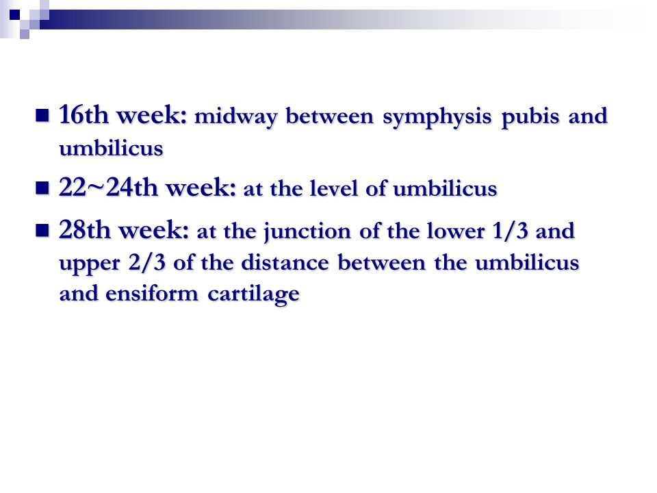 16th week: midway between symphysis pubis and umbilicus