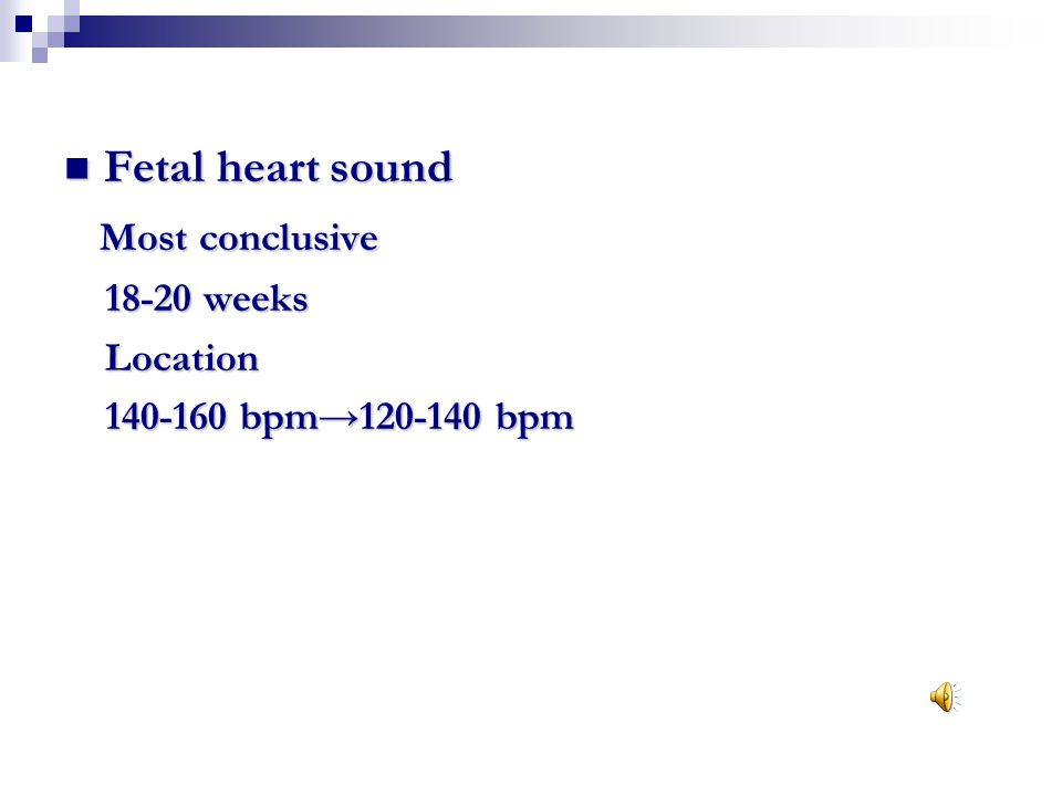 Fetal heart sound Most conclusive 18-20 weeks Location