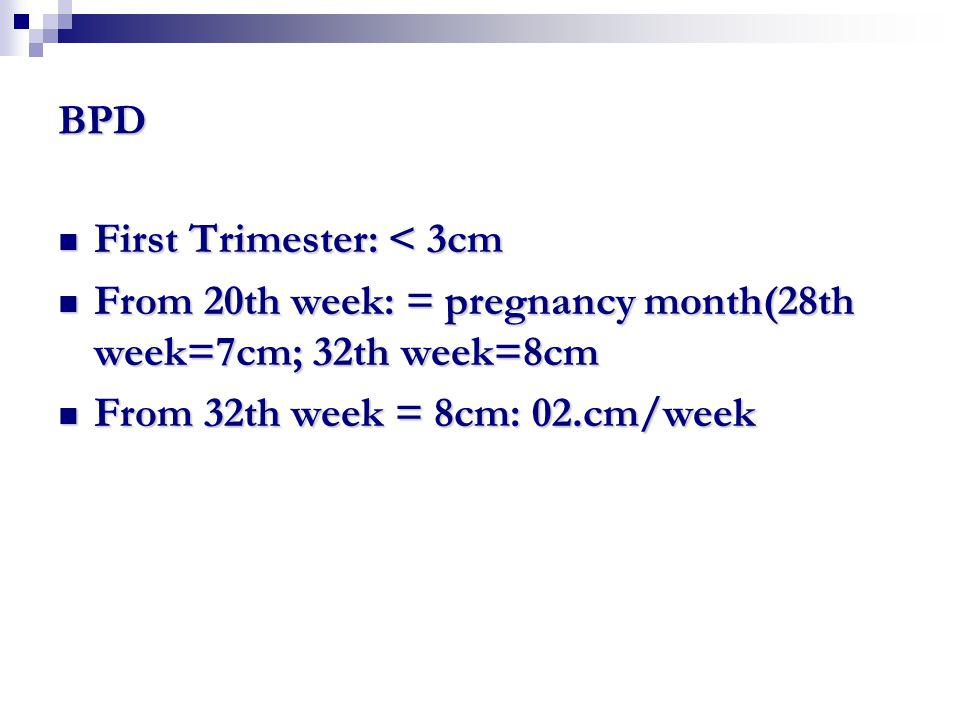BPD First Trimester: < 3cm. From 20th week: = pregnancy month(28th week=7cm; 32th week=8cm.