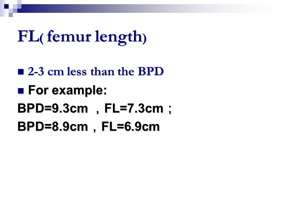 FL( femur length) 2-3 cm less than the BPD For example: