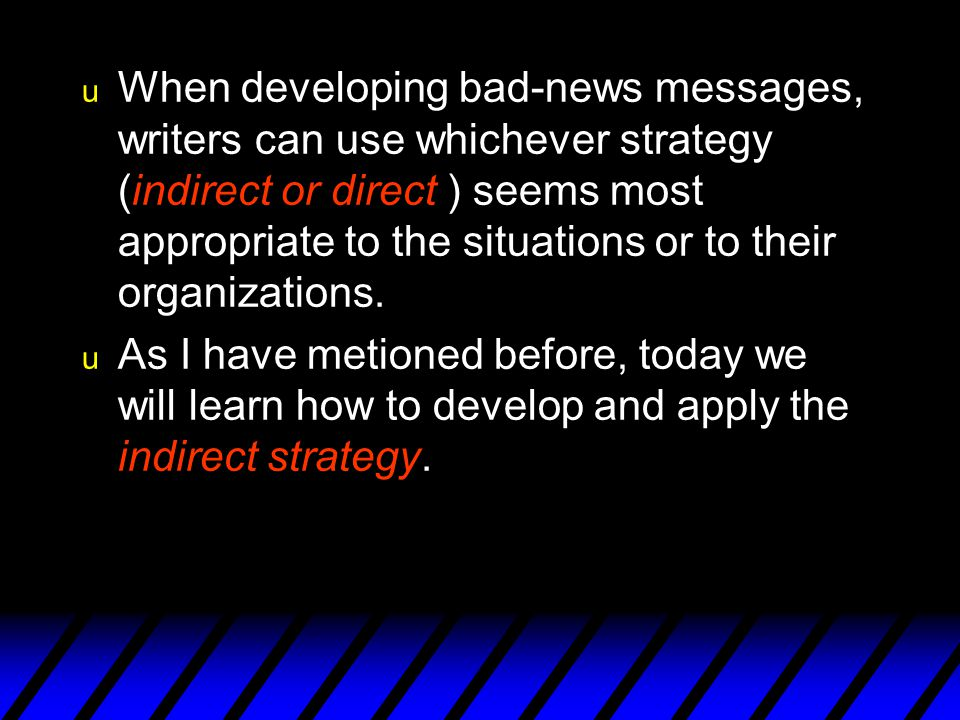 When developing bad-news messages, writers can use whichever strategy (indirect or direct ) seems most appropriate to the situations or to their organizations.