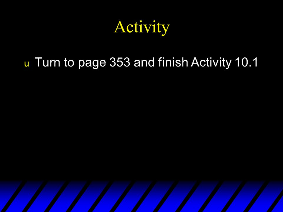 Activity Turn to page 353 and finish Activity 10.1