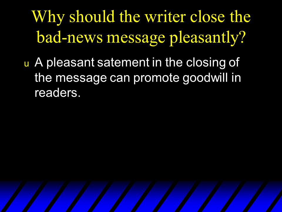 Why should the writer close the bad-news message pleasantly
