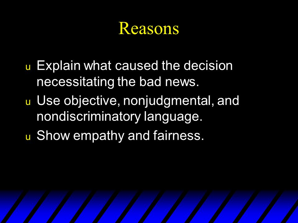 Reasons Explain what caused the decision necessitating the bad news.