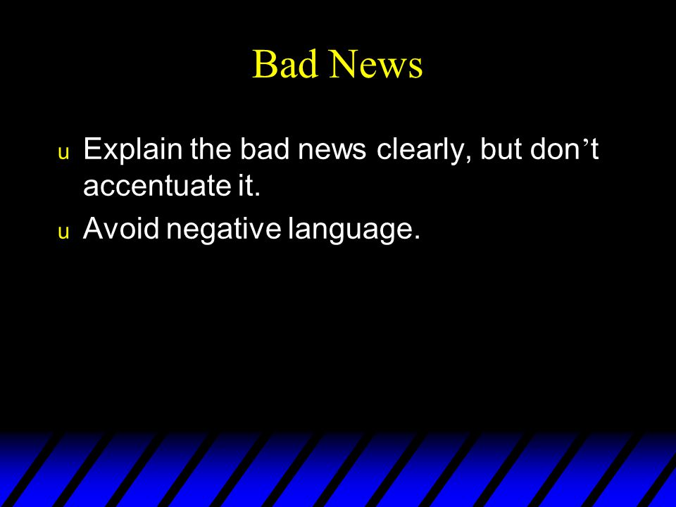 Bad News Explain the bad news clearly, but don't accentuate it.