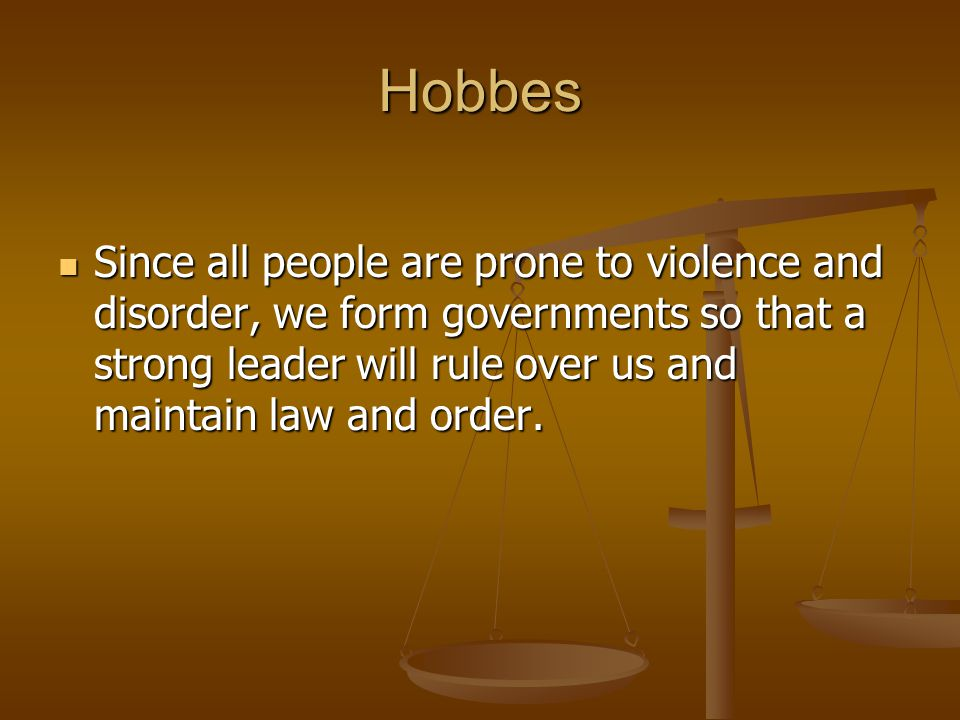 Hobbes Since all people are prone to violence and disorder, we form governments so that a strong leader will rule over us and maintain law and order.
