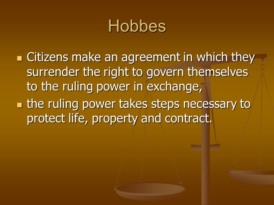 Hobbes Citizens make an agreement in which they surrender the right to govern themselves to the ruling power in exchange,