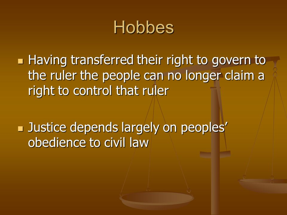 Hobbes Having transferred their right to govern to the ruler the people can no longer claim a right to control that ruler.