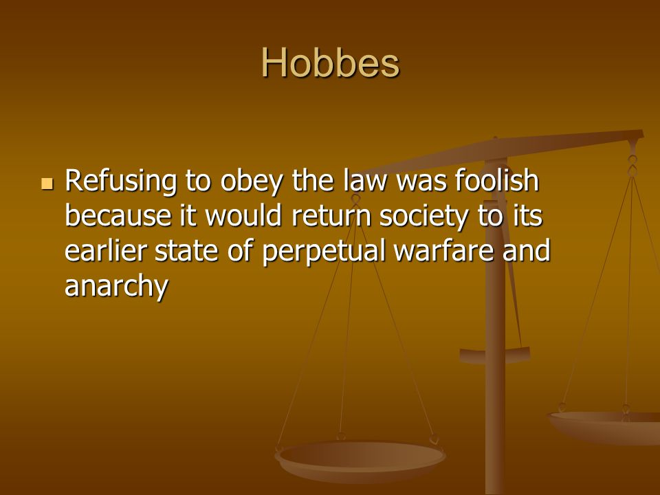 Hobbes Refusing to obey the law was foolish because it would return society to its earlier state of perpetual warfare and anarchy.