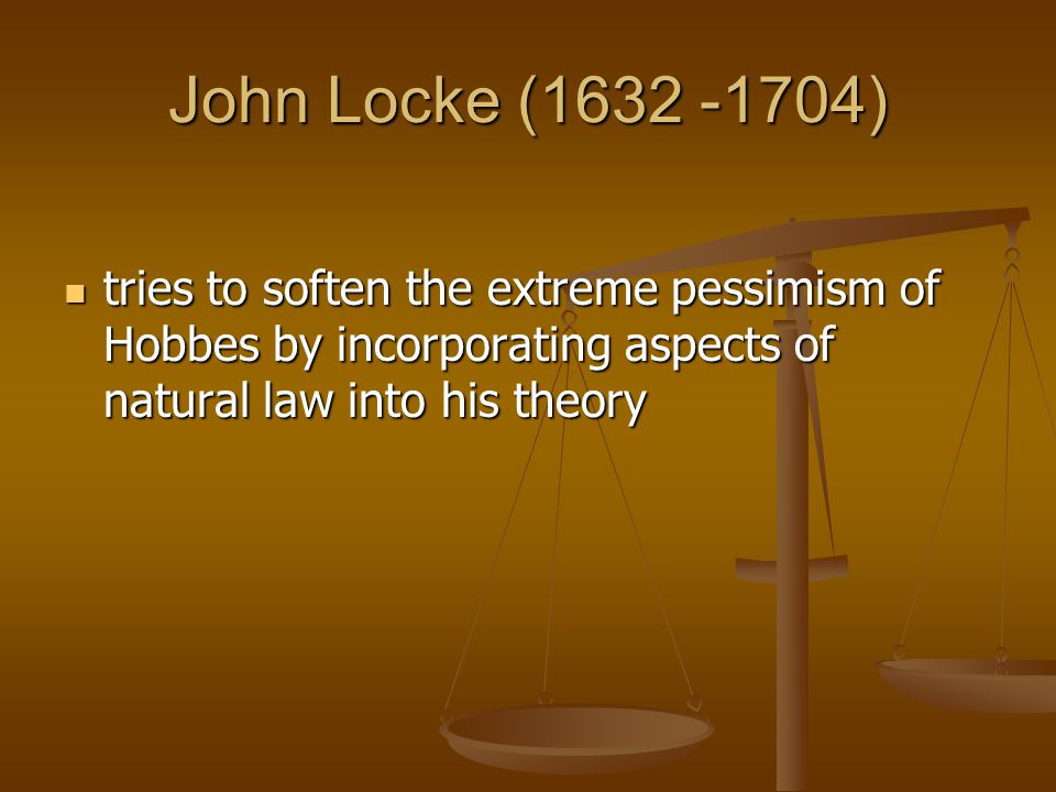 John Locke (1632 -1704) tries to soften the extreme pessimism of Hobbes by incorporating aspects of natural law into his theory.