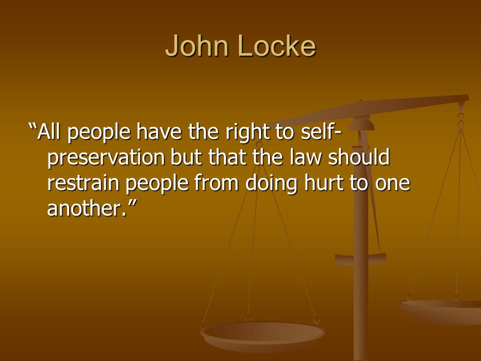 John Locke All people have the right to self-preservation but that the law should restrain people from doing hurt to one another.