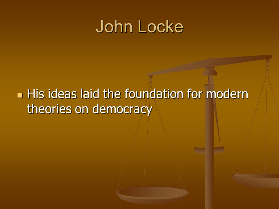 John Locke His ideas laid the foundation for modern theories on democracy