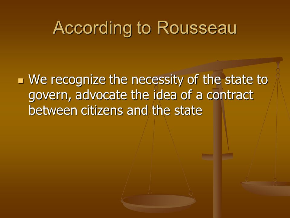 According to Rousseau We recognize the necessity of the state to govern, advocate the idea of a contract between citizens and the state.