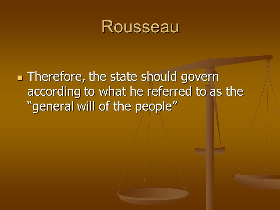 Rousseau Therefore, the state should govern according to what he referred to as the general will of the people