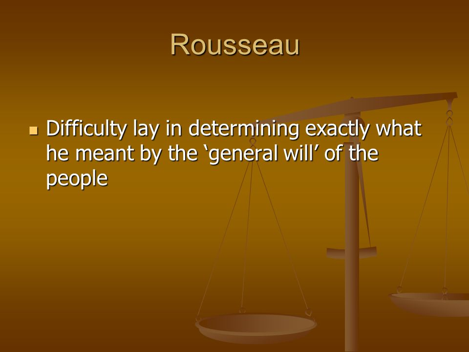 Rousseau Difficulty lay in determining exactly what he meant by the 'general will' of the people