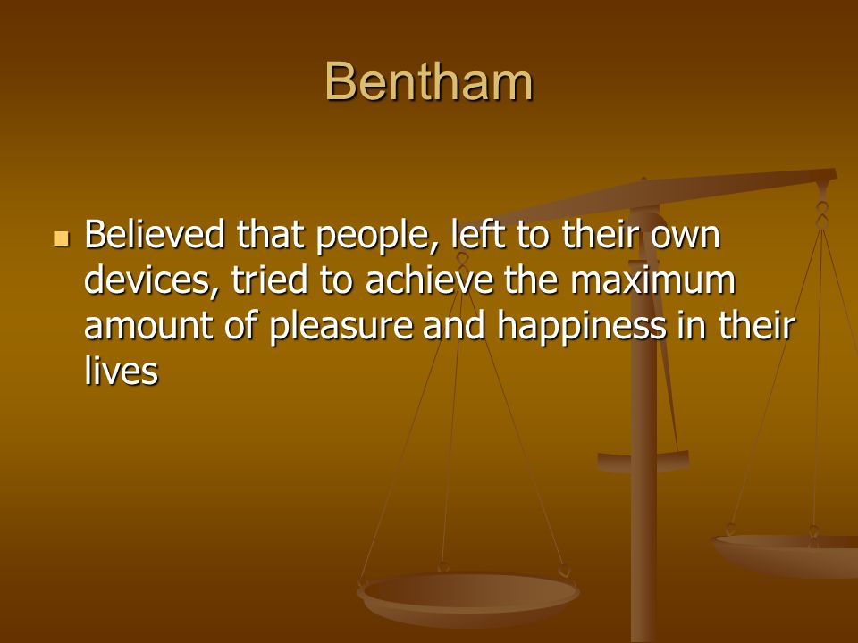 Bentham Believed that people, left to their own devices, tried to achieve the maximum amount of pleasure and happiness in their lives.