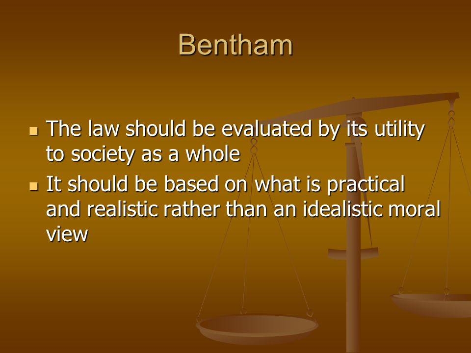 Bentham The law should be evaluated by its utility to society as a whole.