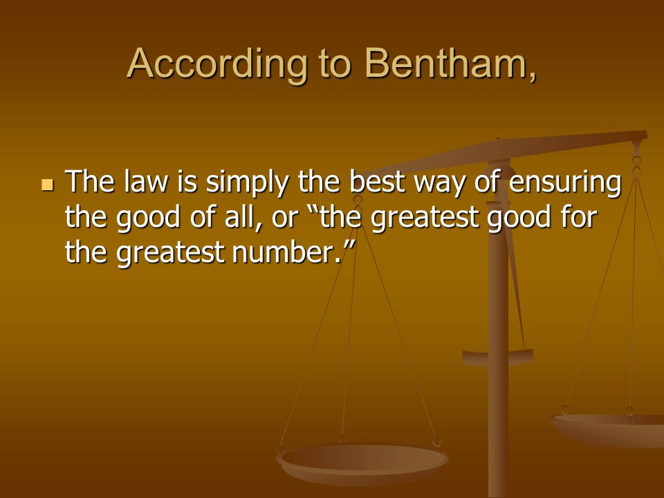 According to Bentham, The law is simply the best way of ensuring the good of all, or the greatest good for the greatest number.