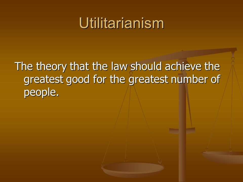Utilitarianism The theory that the law should achieve the greatest good for the greatest number of people.