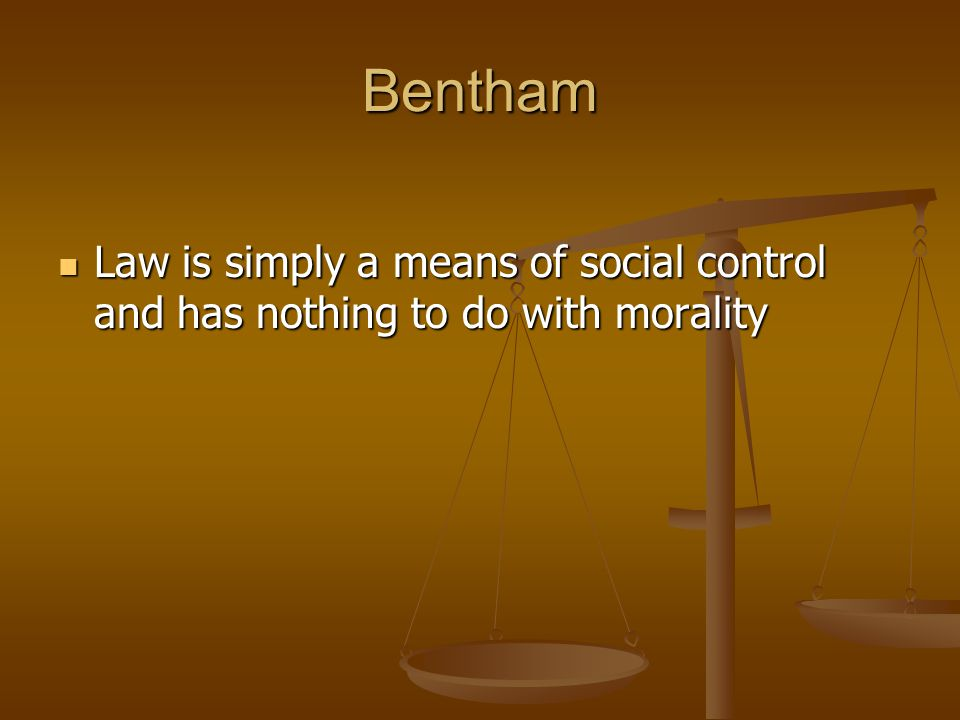Bentham Law is simply a means of social control and has nothing to do with morality