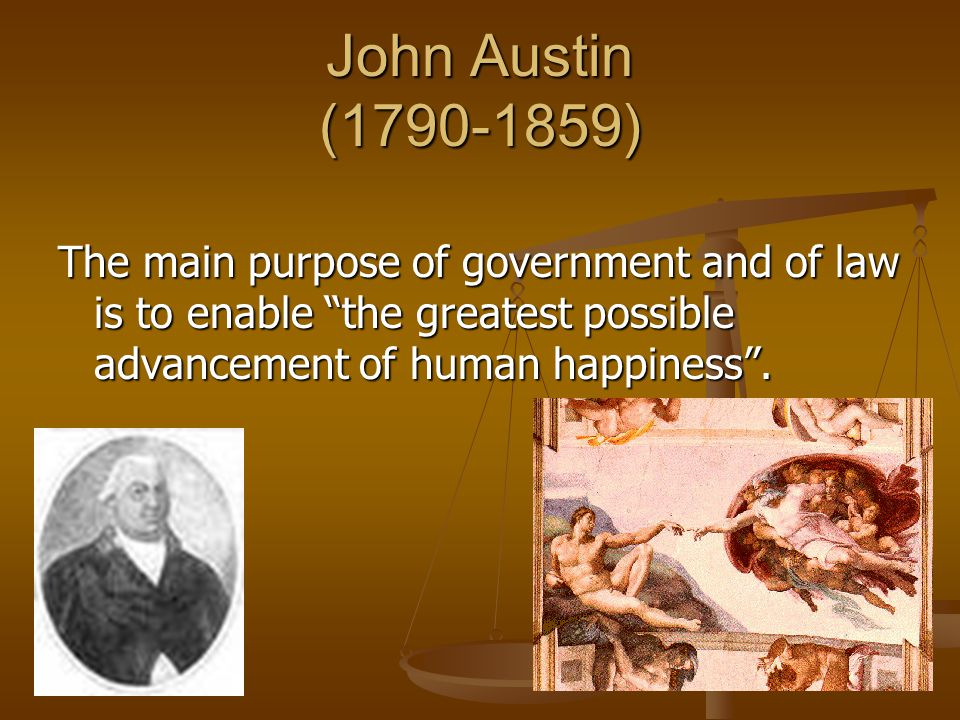 John Austin (1790-1859) The main purpose of government and of law is to enable the greatest possible advancement of human happiness .