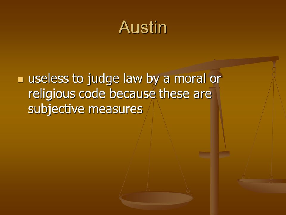 Austin useless to judge law by a moral or religious code because these are subjective measures