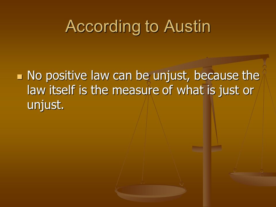 According to Austin No positive law can be unjust, because the law itself is the measure of what is just or unjust.