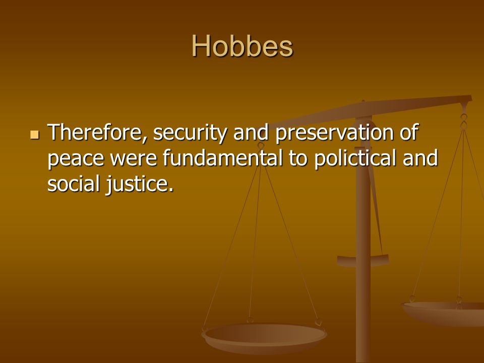 Hobbes Therefore, security and preservation of peace were fundamental to polictical and social justice.