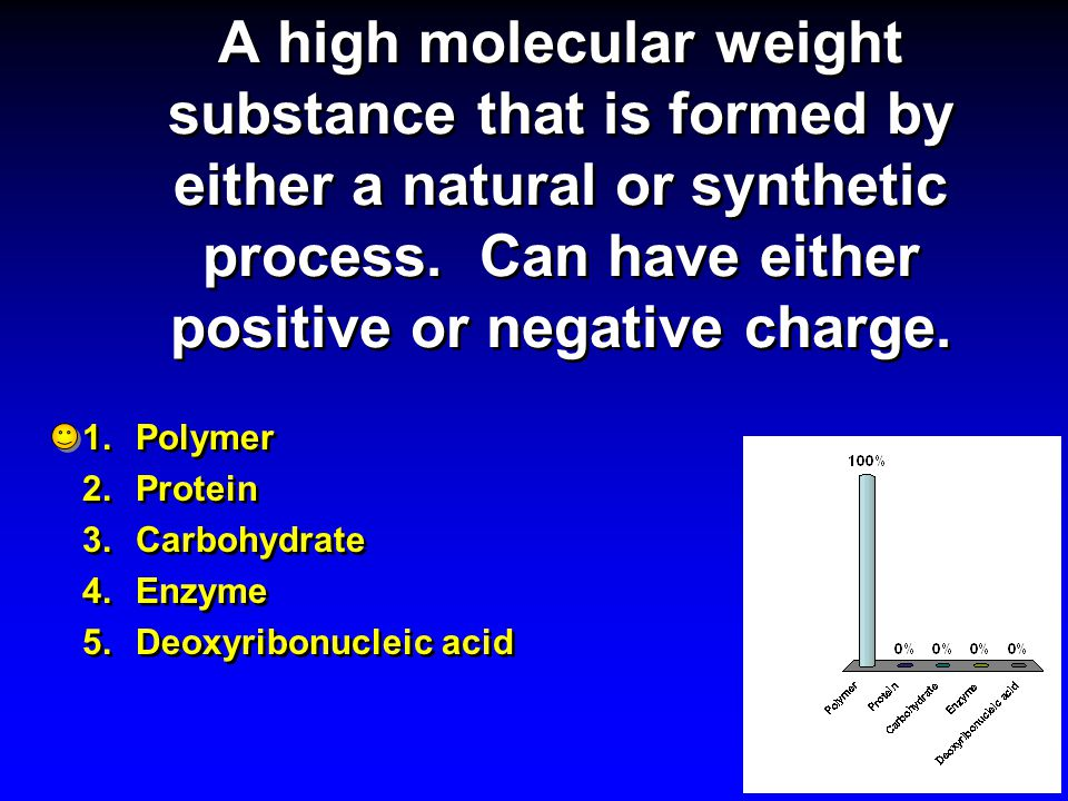A high molecular weight substance that is formed by either a natural or synthetic process. Can have either positive or negative charge.