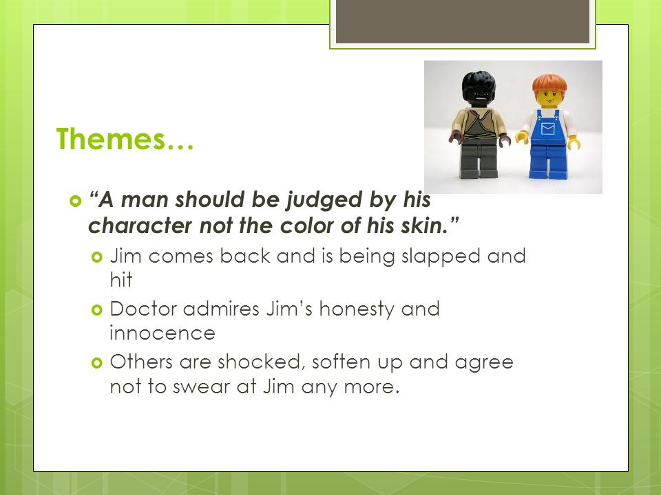 Themes… A man should be judged by his character not the color of his skin. Jim comes back and is being slapped and hit.