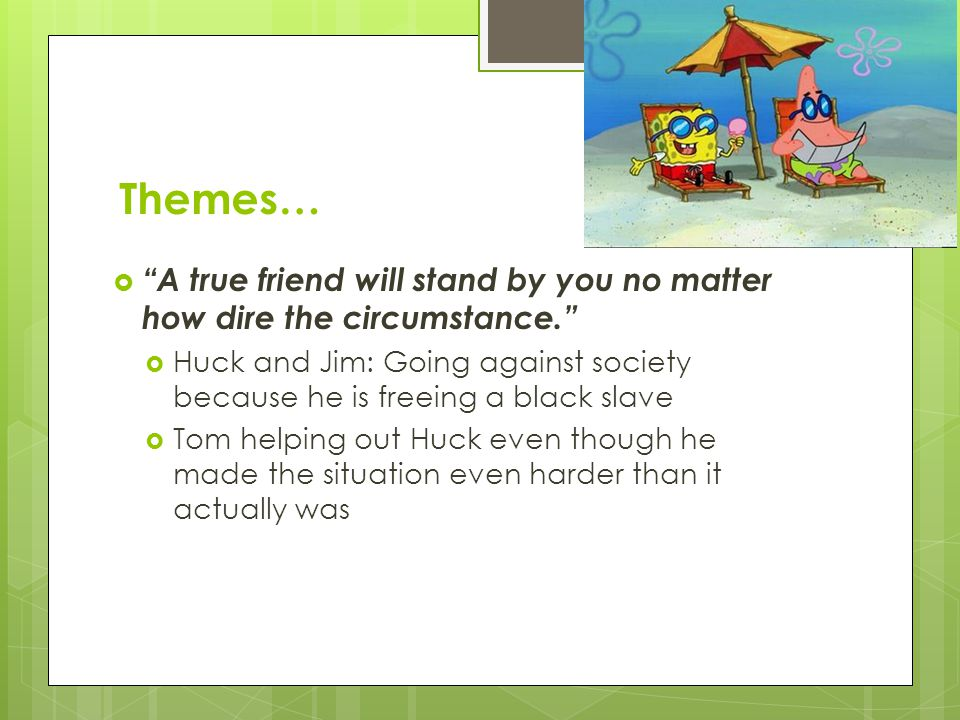 Themes… A true friend will stand by you no matter how dire the circumstance.